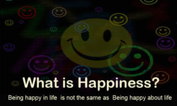 What is Happiness?  Part 1, Being happy about life is not being happy in life.